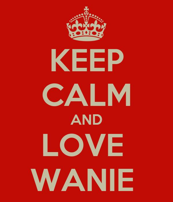 KEEP CALM AND LOVE  WANIE