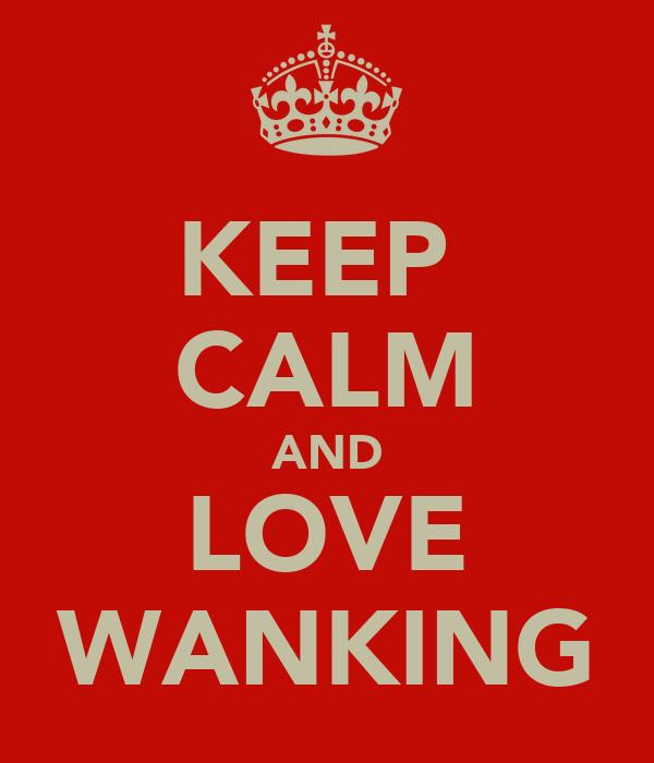KEEP  CALM AND LOVE WANKING