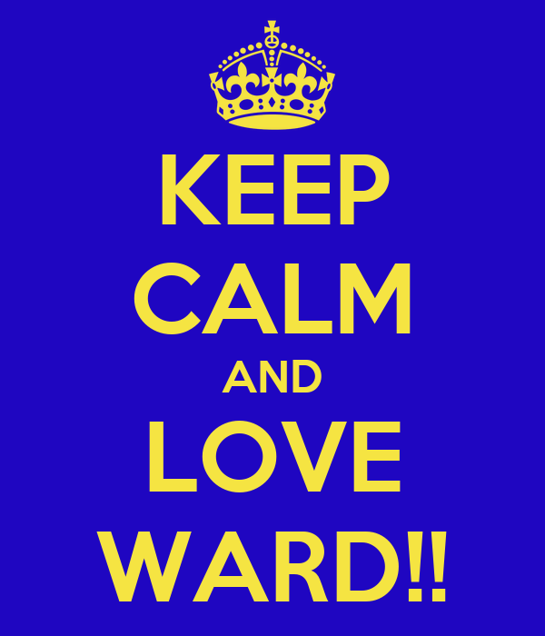 KEEP CALM AND LOVE WARD!!