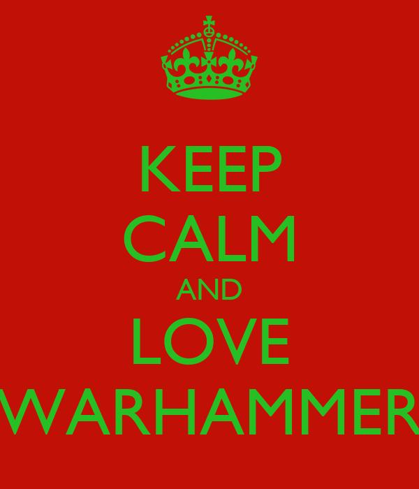 KEEP CALM AND LOVE WARHAMMER