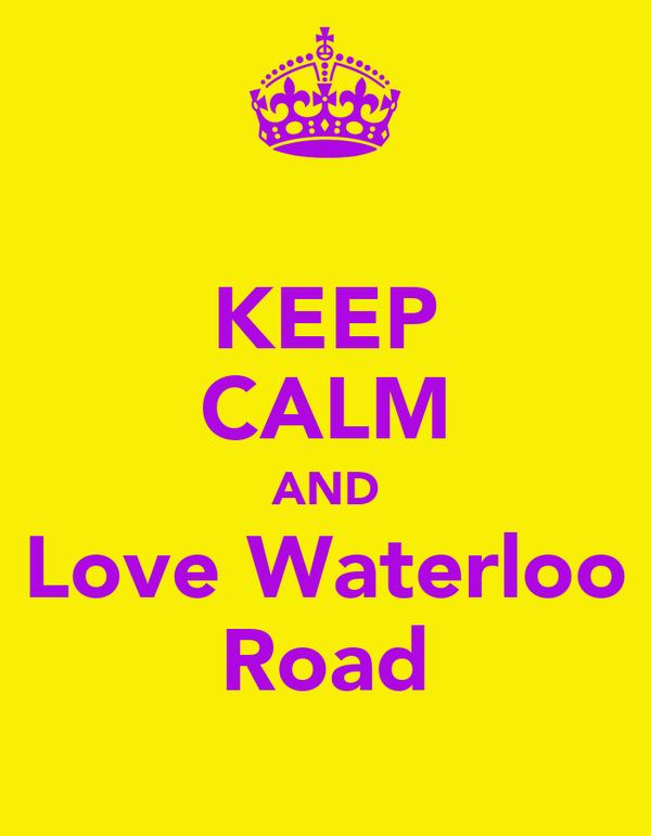 KEEP CALM AND Love Waterloo Road