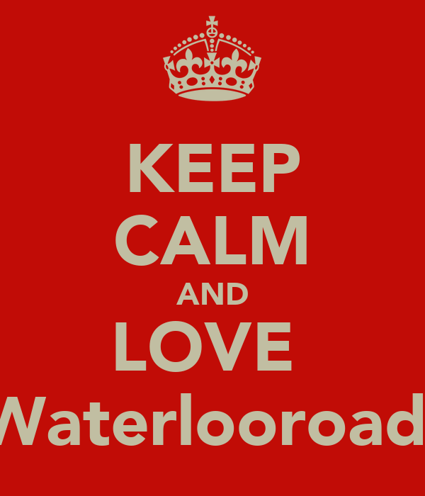 KEEP CALM AND LOVE  Waterlooroad