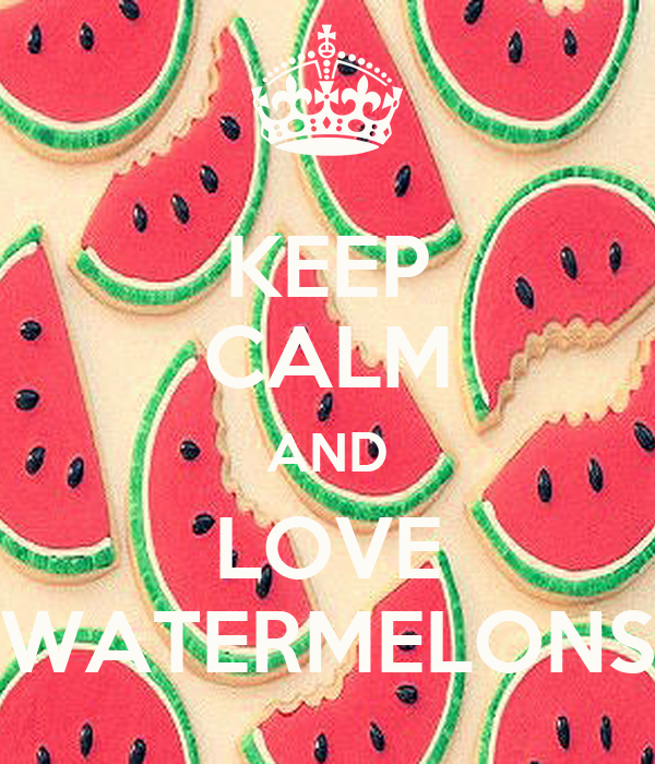 KEEP CALM AND LOVE WATERMELONS