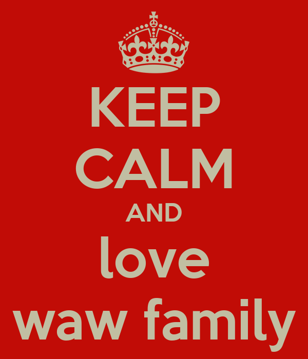 KEEP CALM AND love waw family