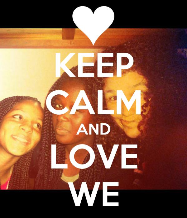 KEEP CALM AND LOVE WE