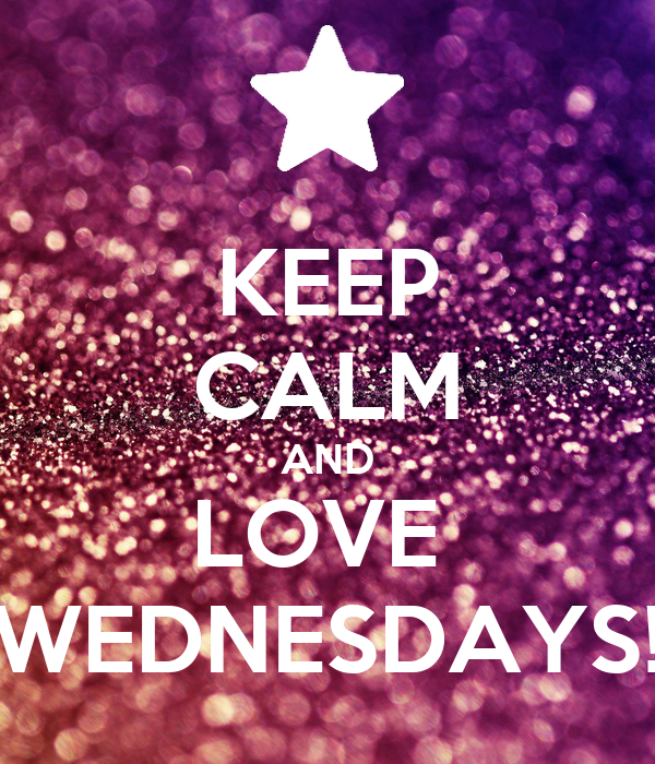 KEEP CALM AND LOVE  WEDNESDAYS!