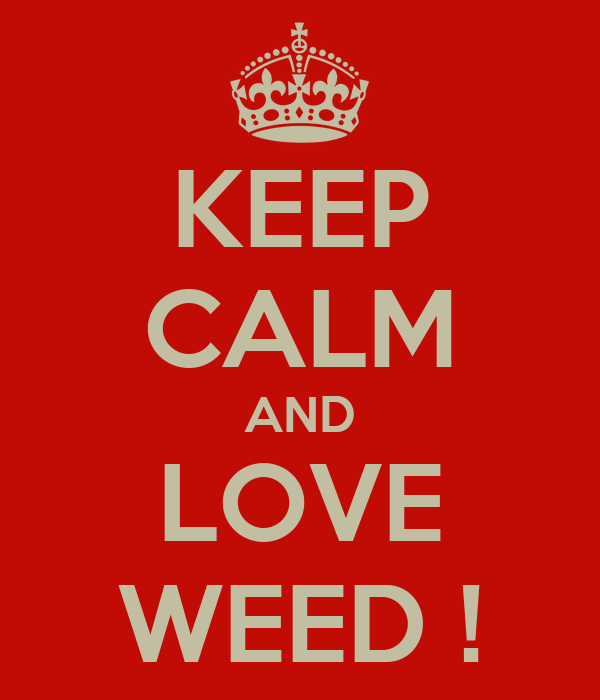 KEEP CALM AND LOVE WEED !