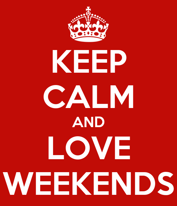 KEEP CALM AND LOVE WEEKENDS