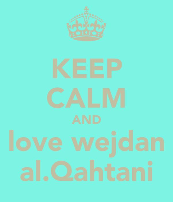 KEEP CALM AND love wejdan al.Qahtani