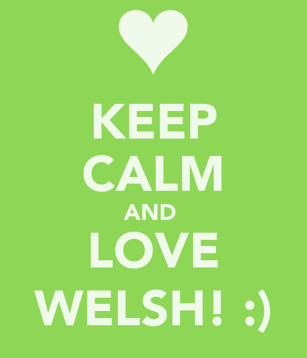 KEEP CALM AND  LOVE WELSH! :)