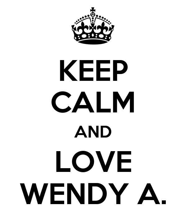 KEEP CALM AND LOVE WENDY A.