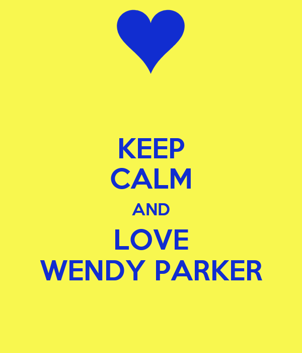 KEEP CALM AND LOVE WENDY PARKER