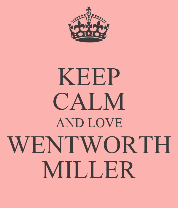 KEEP CALM AND LOVE WENTWORTH MILLER