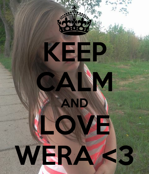 KEEP CALM AND LOVE WERA <3