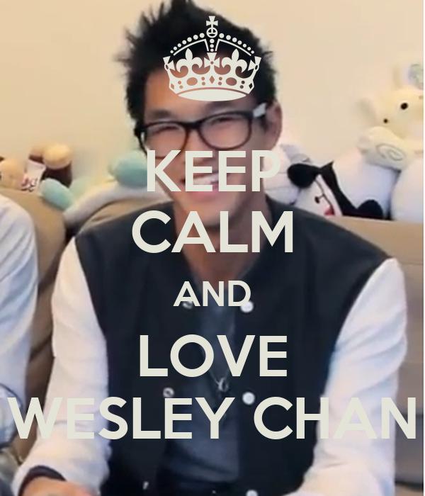 KEEP CALM AND LOVE WESLEY CHAN
