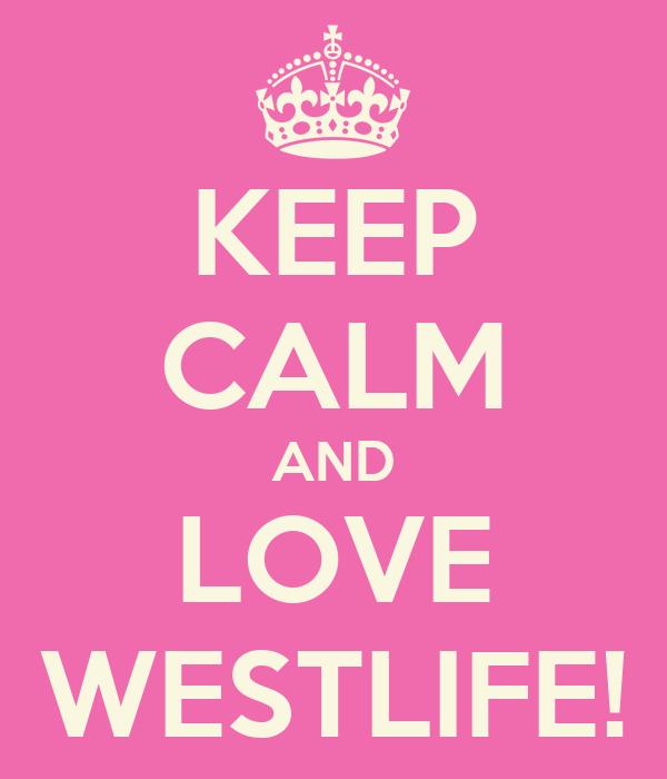 KEEP CALM AND LOVE WESTLIFE!