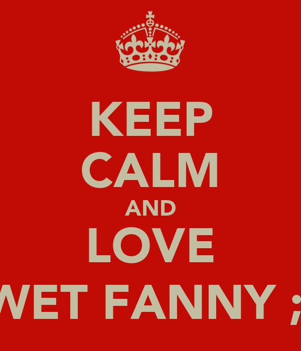 KEEP CALM AND LOVE WET FANNY ;)