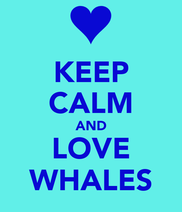 KEEP CALM AND LOVE WHALES