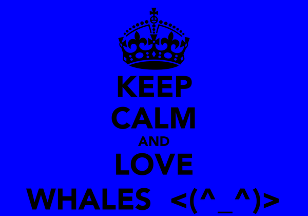 KEEP CALM AND LOVE WHALES  <(^_^)>