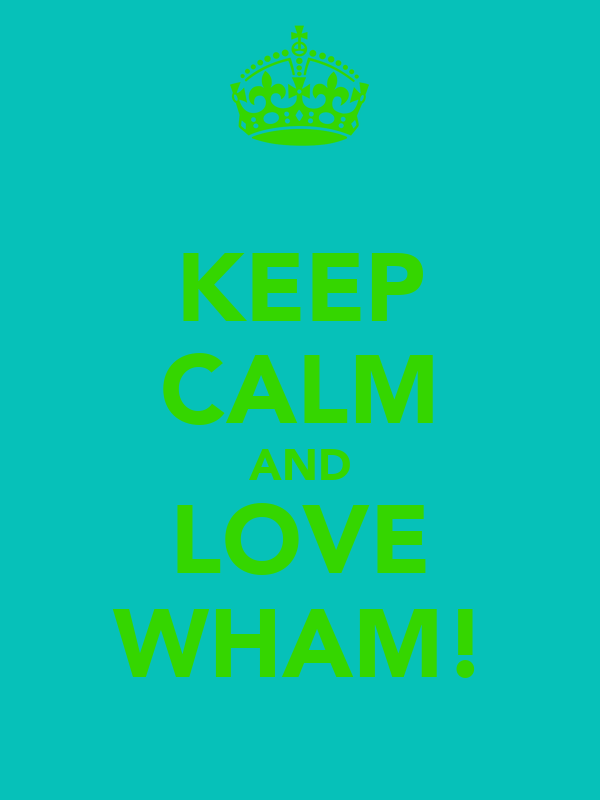 KEEP CALM AND LOVE WHAM!