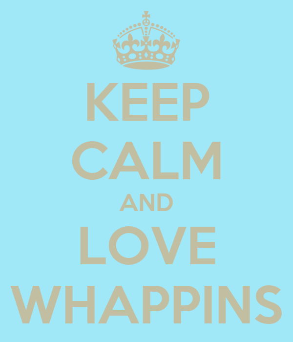 KEEP CALM AND LOVE WHAPPINS