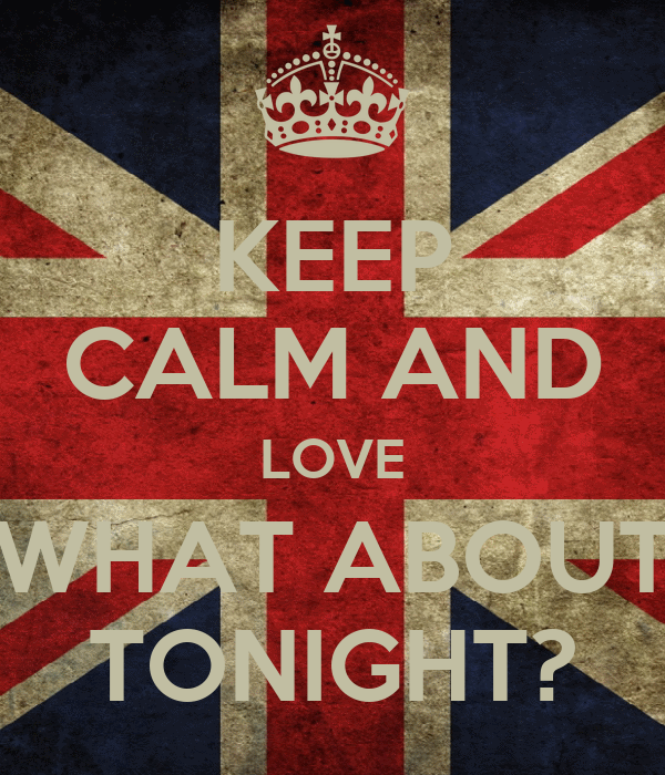KEEP CALM AND LOVE WHAT ABOUT TONIGHT?
