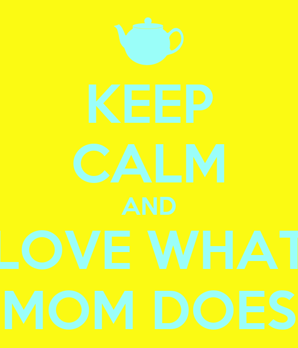 KEEP CALM AND LOVE WHAT MOM DOES