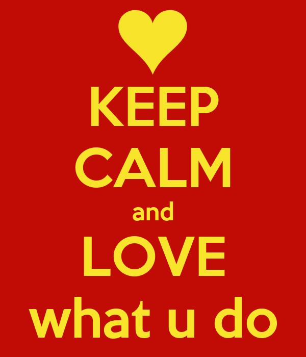 KEEP CALM and LOVE what u do