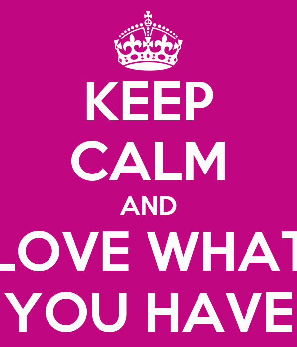 KEEP CALM AND LOVE WHAT YOU HAVE