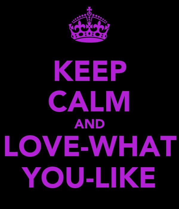 KEEP CALM AND LOVE-WHAT YOU-LIKE