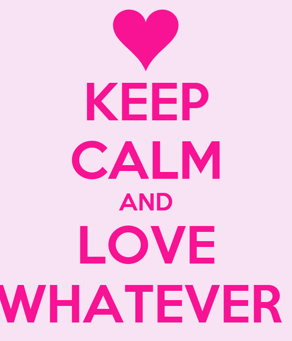 KEEP CALM AND LOVE WHATEVER