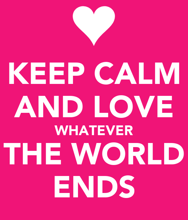 KEEP CALM AND LOVE WHATEVER THE WORLD ENDS