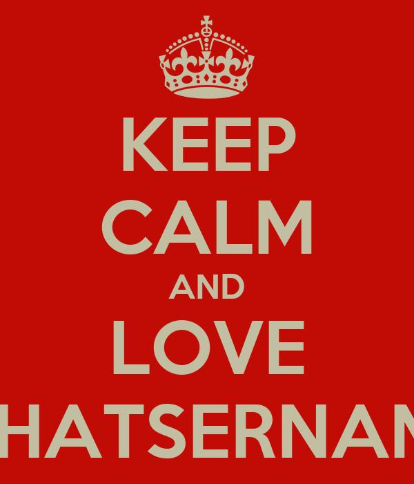 KEEP CALM AND LOVE WHATSERNAME