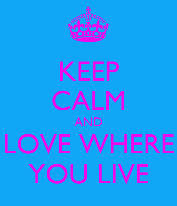 KEEP CALM AND LOVE WHERE YOU LIVE