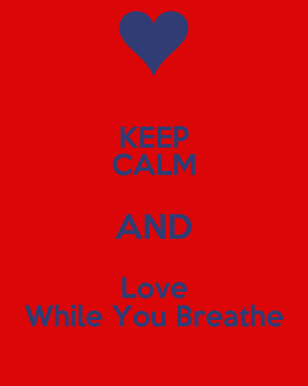 KEEP CALM AND Love While You Breathe