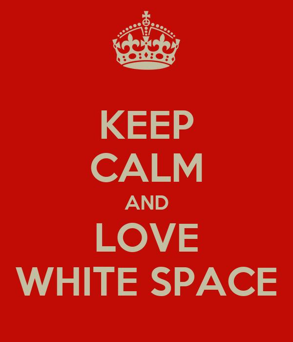 KEEP CALM AND LOVE WHITE SPACE