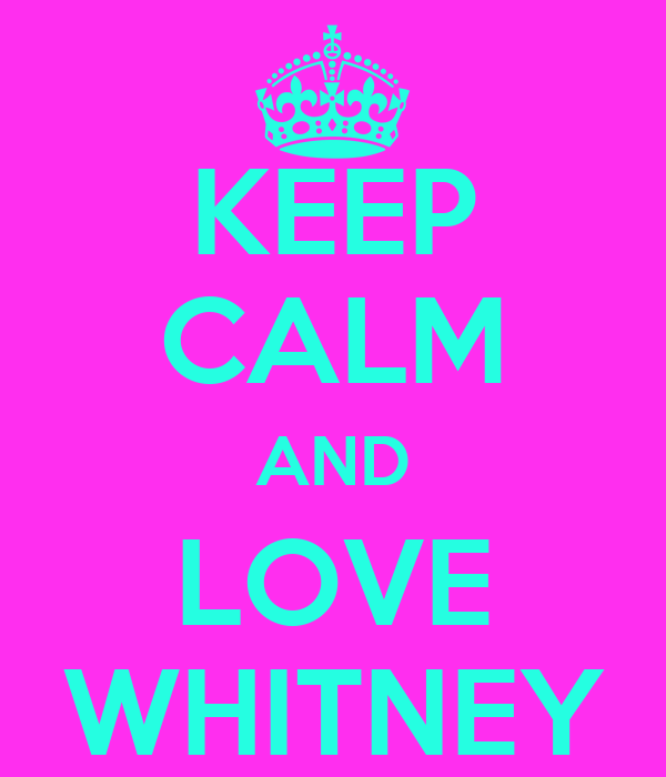 KEEP CALM AND LOVE WHITNEY