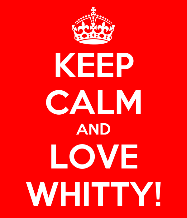 KEEP CALM AND LOVE WHITTY!