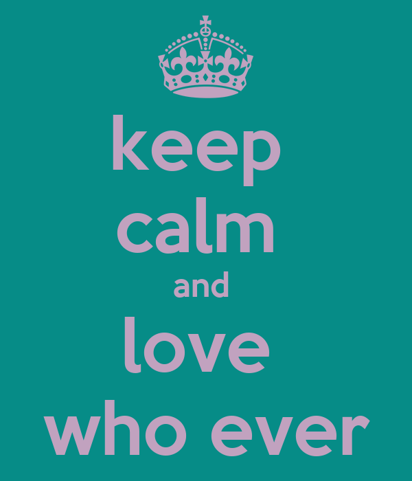 keep  calm  and  love  who ever