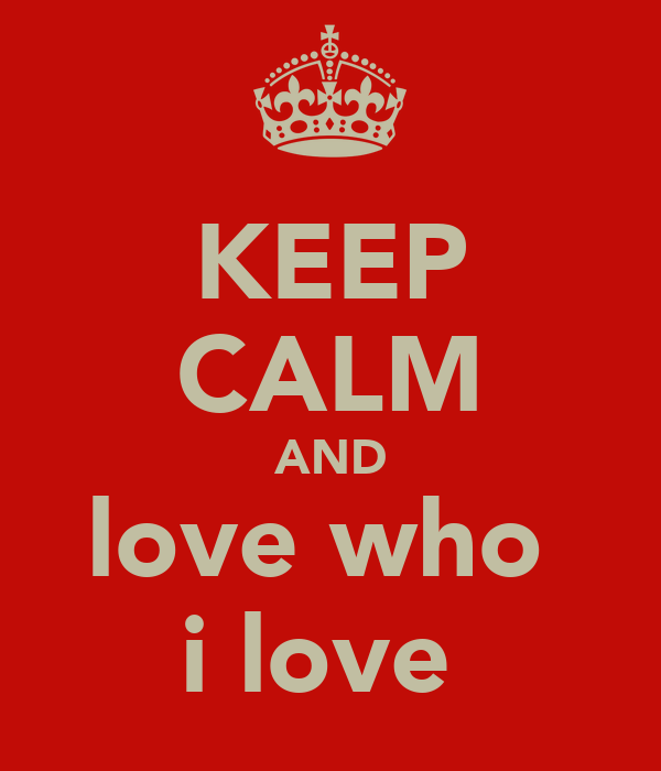 KEEP CALM AND love who  i love