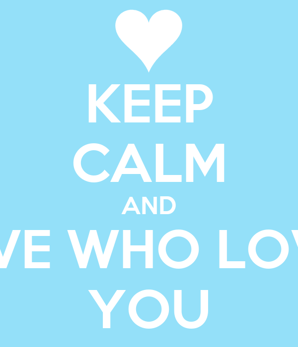 KEEP CALM AND LOVE WHO LOVES YOU
