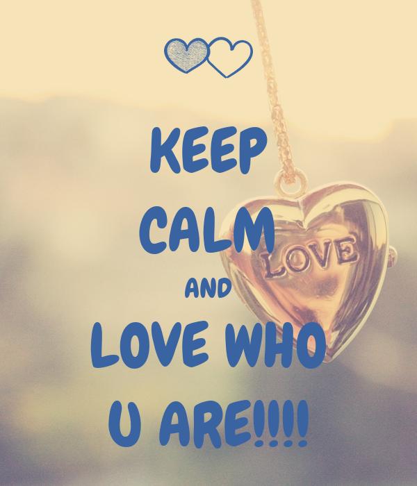 KEEP CALM AND LOVE WHO U ARE!!!!
