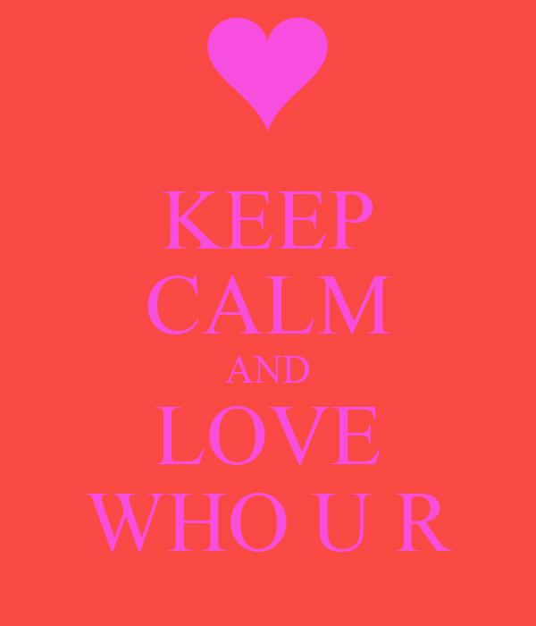 KEEP CALM AND LOVE WHO U R