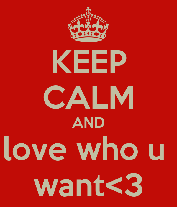 KEEP CALM AND love who u  want<3