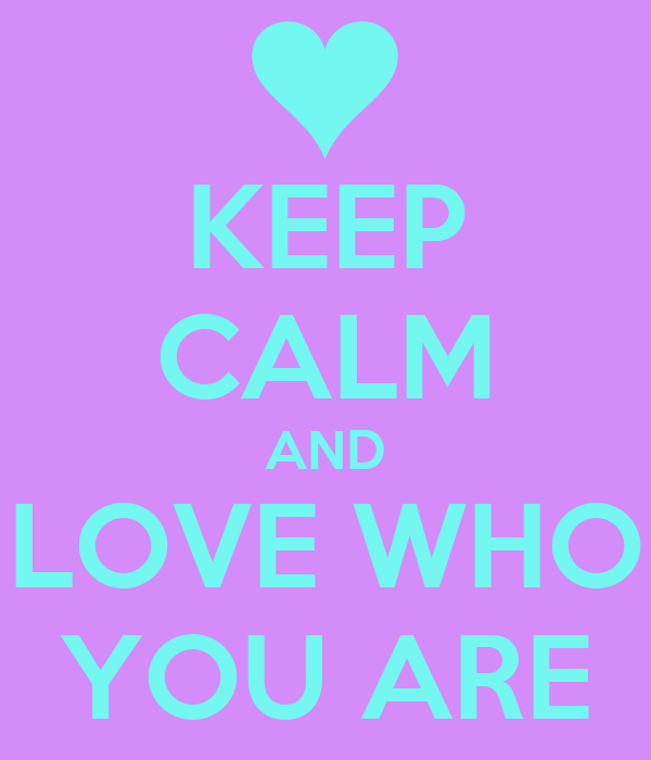 KEEP CALM AND LOVE WHO YOU ARE