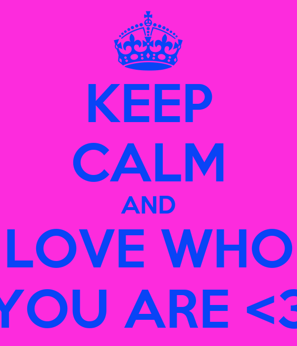 KEEP CALM AND LOVE WHO YOU ARE <3