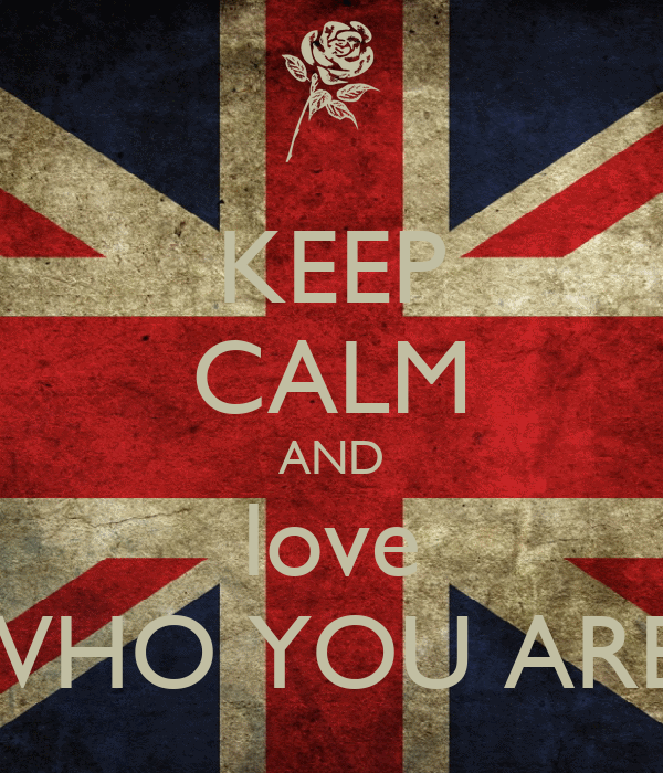 KEEP CALM AND love WHO YOU ARE!