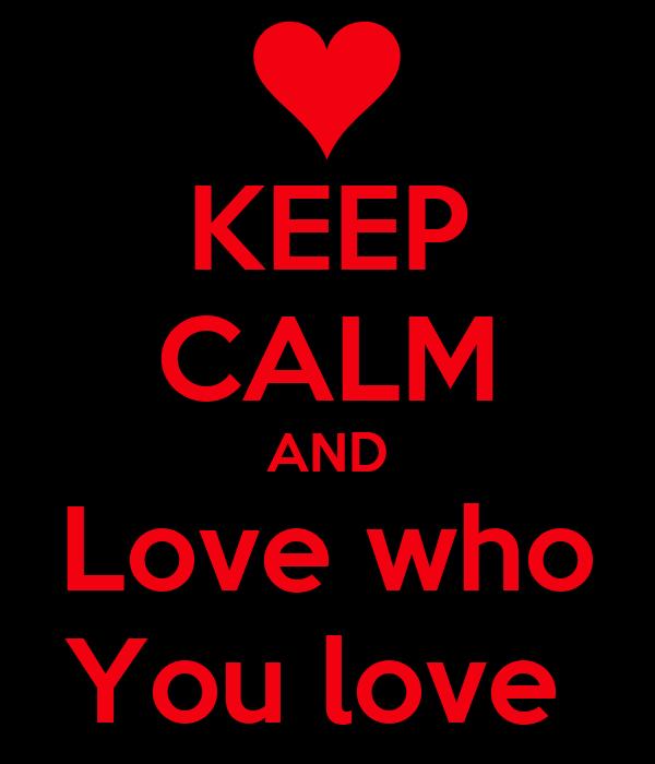 KEEP CALM AND Love who You love