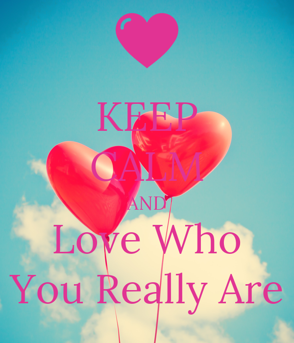 KEEP CALM AND Love Who You Really Are