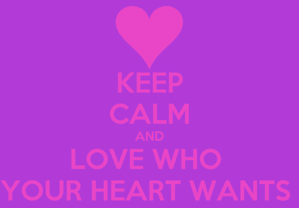 KEEP CALM AND LOVE WHO  YOUR HEART WANTS